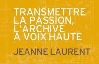 Transmettre la passion, l'archive à voix haute - Jeanne Laurent